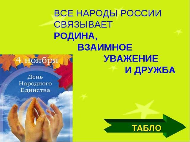 ВСЕ НАРОДЫ РОССИИ СВЯЗЫВАЕТ РОДИНА, ВЗАИМНОЕ УВАЖЕНИЕ И ДРУЖБА ТАБЛО