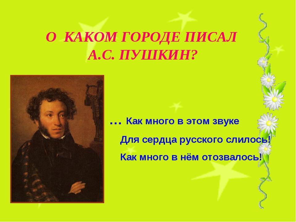 О КАКОМ ГОРОДЕ ПИСАЛ А.С. ПУШКИН? … Как много в этом звуке Для сердца русског...
