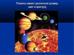 Планеты имеют различный размер, цвет и фактуру.
