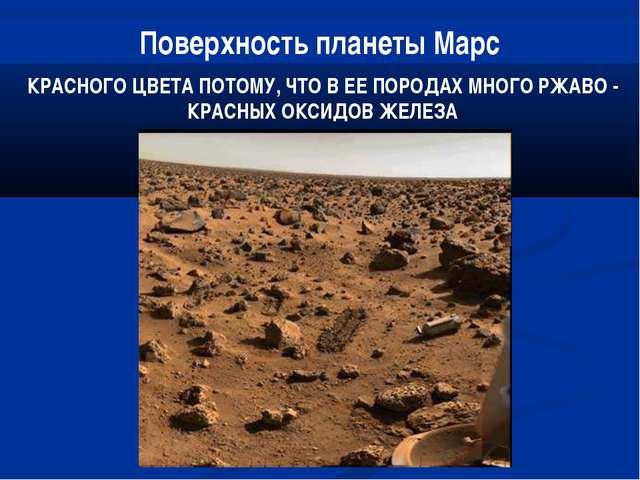 Поверхность планеты Марс КРАСНОГО ЦВЕТА ПОТОМУ, ЧТО В ЕЕ ПОРОДАХ МНОГО РЖАВО...
