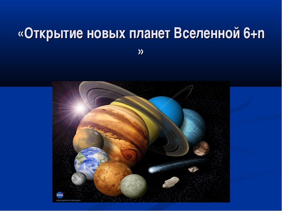 «Открытие новых планет Вселенной 6+n »