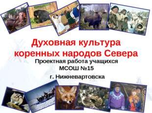 Духовная культура коренных народов Севера Проектная работа учащихся МСОШ №15