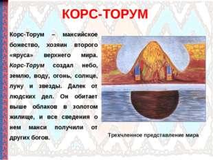 КОРС-ТОРУМ Корс-Торум – мансийское божество, хозяин второго «яруса» верхнего