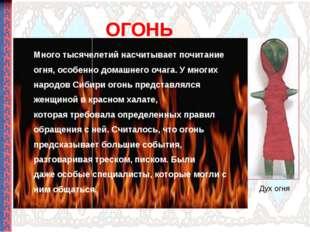 ОГОНЬ Много тысячелетий насчитывает почитание огня, особенно домашнего очага.
