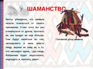 ШАМАНСТВО Ханты убеждены, что шаману нельзя отказаться от своего призвания. С