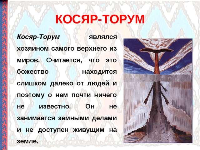 КОСЯР-ТОРУМ Косяр-Торум являлся хозяином самого верхнего из миров. Считается,...