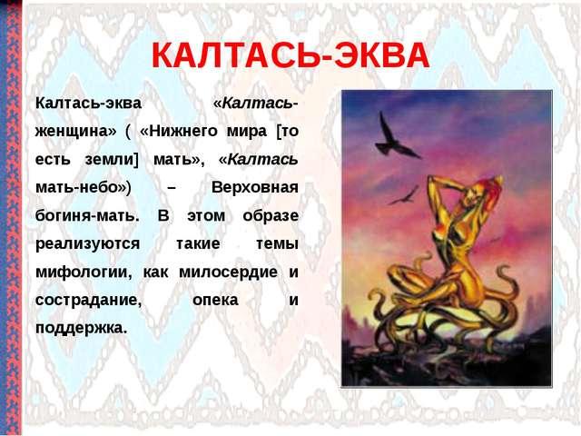 КАЛТАСЬ-ЭКВА Калтась-эква «Калтась-женщина» ( «Нижнего мира [то есть земли] м...