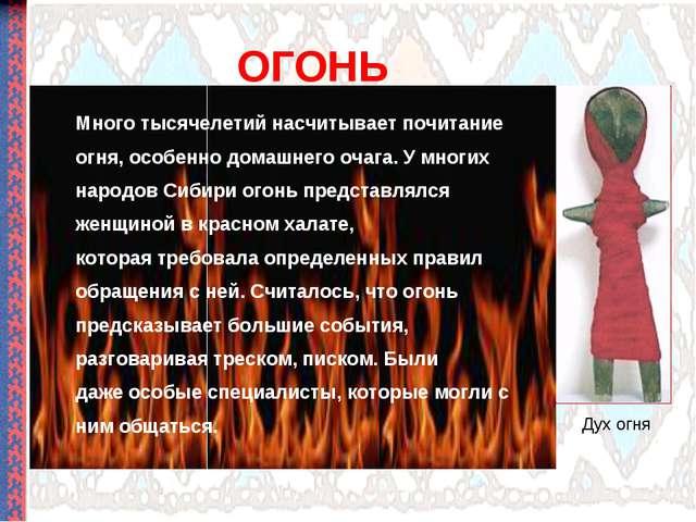 ОГОНЬ Много тысячелетий насчитывает почитание огня, особенно домашнего очага....