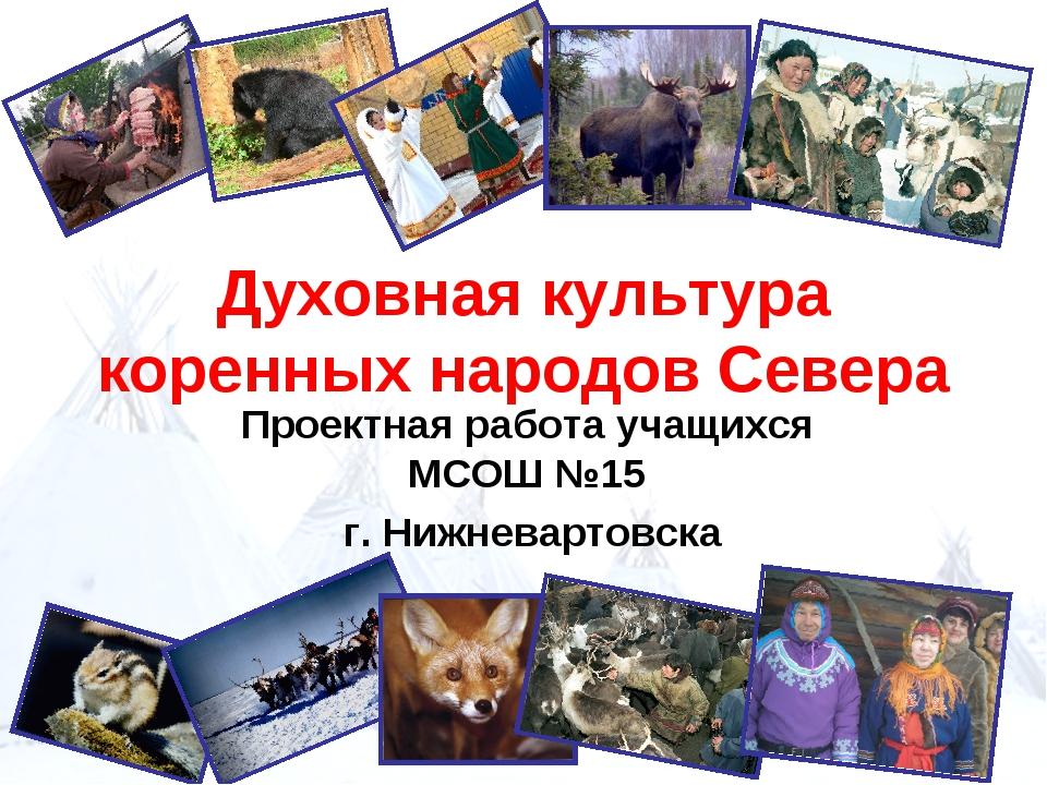 Духовная культура коренных народов Севера Проектная работа учащихся МСОШ №15...