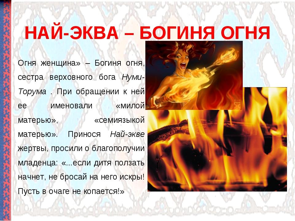 НАЙ-ЭКВА – БОГИНЯ ОГНЯ Огня женщина» – Богиня огня, сестра верховного бога Ну...