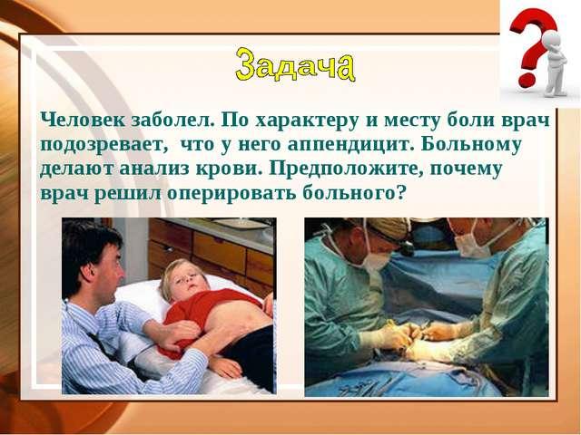 Человек заболел. По характеру и месту боли врач подозревает, что у него аппен...