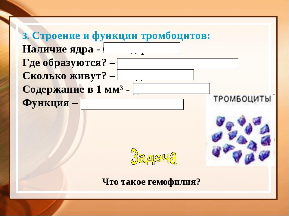 3. Строение и функции тромбоцитов: Наличие ядра - безъядерные Где образуются?...