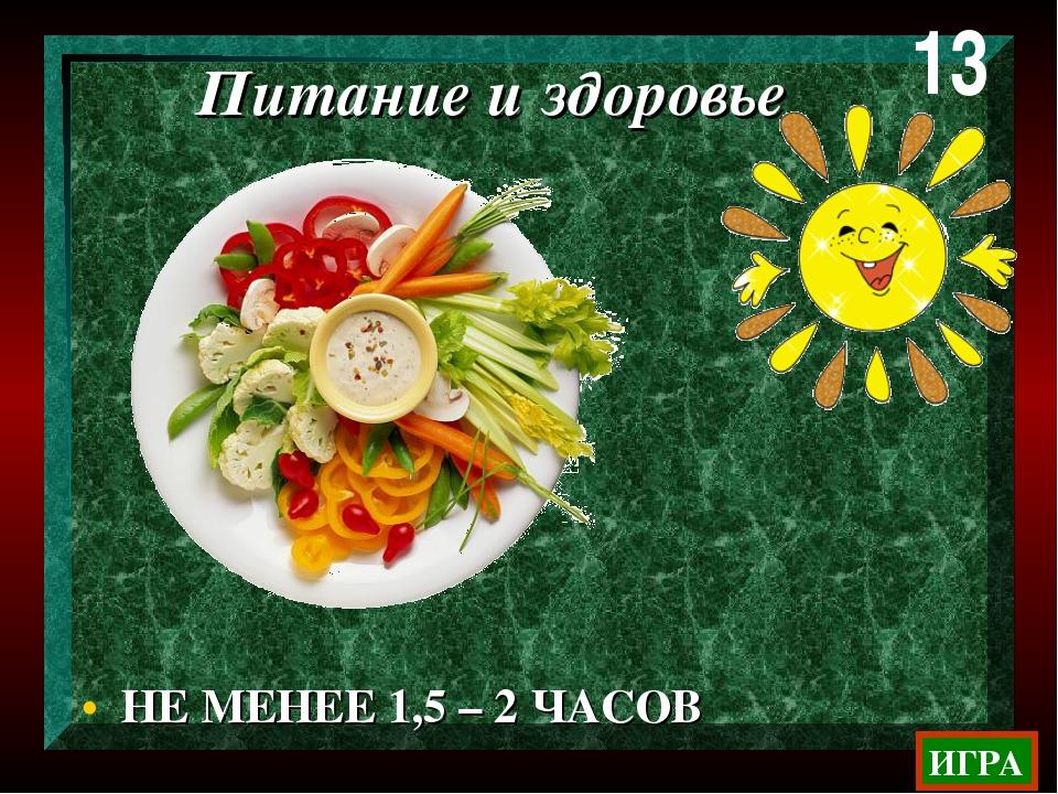 НЕ МЕНЕЕ 1,5 – 2 ЧАСОВ 13 ИГРА Питание и здоровье