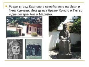 Роден в град Карлово в семейството на Иван и Гина Кунчеви. Има двама братя- Х