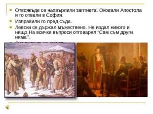 Отвсякъде се нахвърлили заптиета. Оковали Апостола и го отвели в София. Изпра