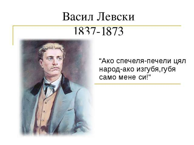 """Васил Левски 1837-1873 """"Ако спечеля-печели цял народ-ако изгубя,губя само мен..."""