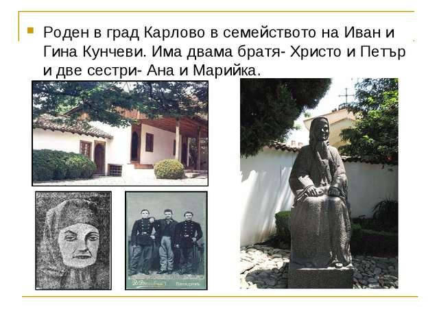 Роден в град Карлово в семейството на Иван и Гина Кунчеви. Има двама братя- Х...