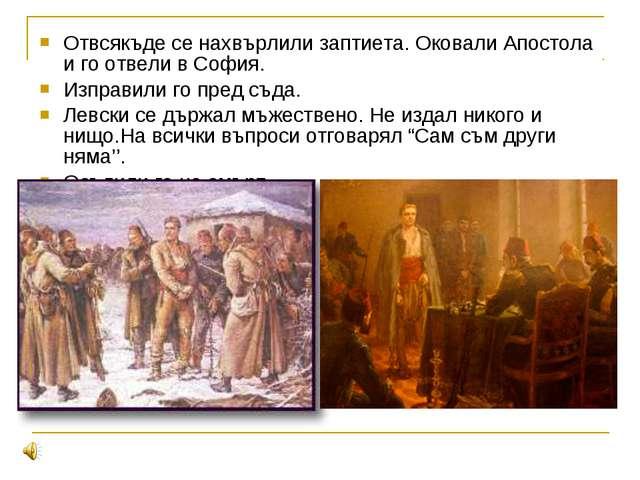 Отвсякъде се нахвърлили заптиета. Оковали Апостола и го отвели в София. Изпра...