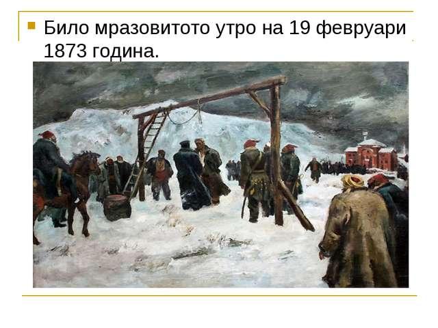 Било мразовитото утро на 19 февруари 1873 година.
