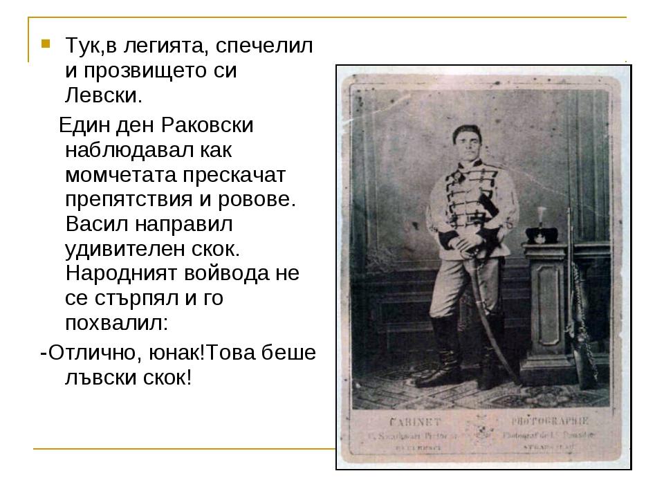 Тук,в легията, спечелил и прозвището си Левски. Един ден Раковски наблюдавал...