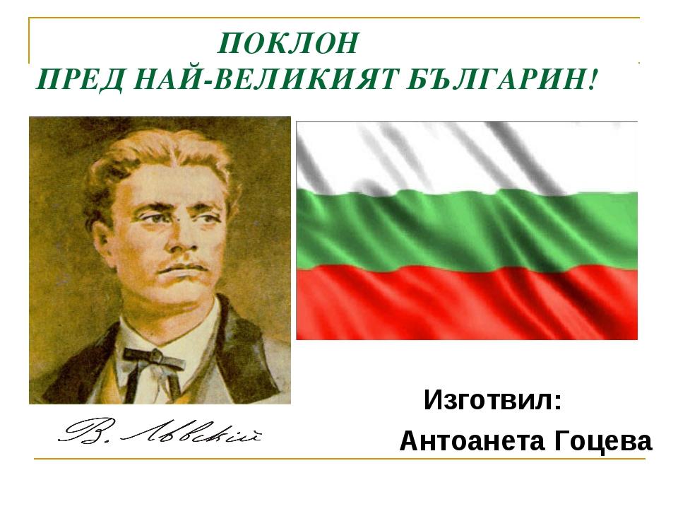 ПОКЛОН ПРЕД НАЙ-ВЕЛИКИЯТ БЪЛГАРИН! Изготвил: Антоанета Гоцева