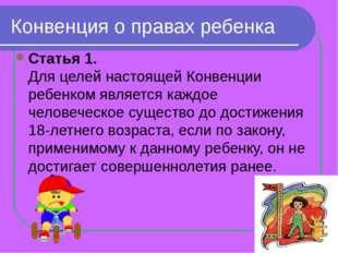 Конвенция о правах ребенка Статья 1. Для целей настоящей Конвенции ребенком я