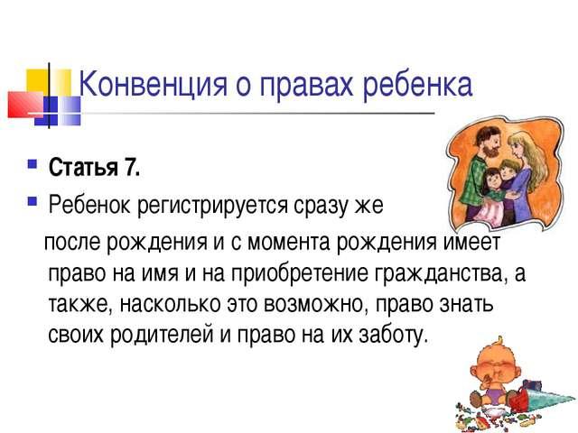 Конвенция о правах ребенка Статья 7. Ребенок регистрируется сразу же после ро...