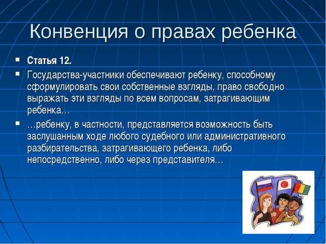 Конвенция о правах ребенка Статья 12. Государства-участники обеспечивают ребе...