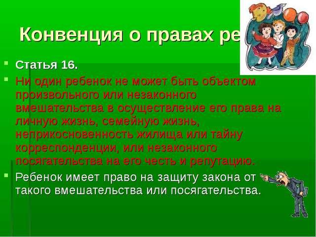 Конвенция о правах ребенка Статья 16. Ни один ребенок не может быть объектом...