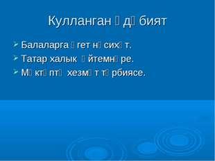 Кулланган әдәбият Балаларга үгет нәсихәт. Татар халык әйтемнәре. Мәктәптә хез