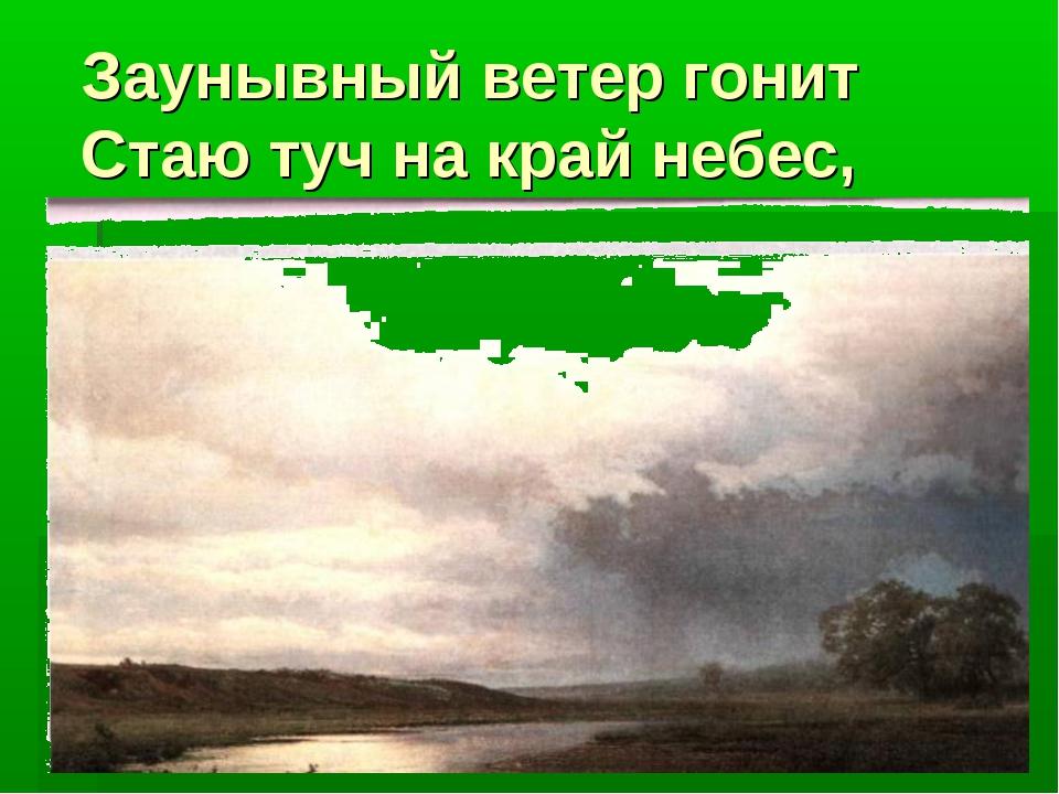 Заунывный ветер гонит Стаю туч на край небес,