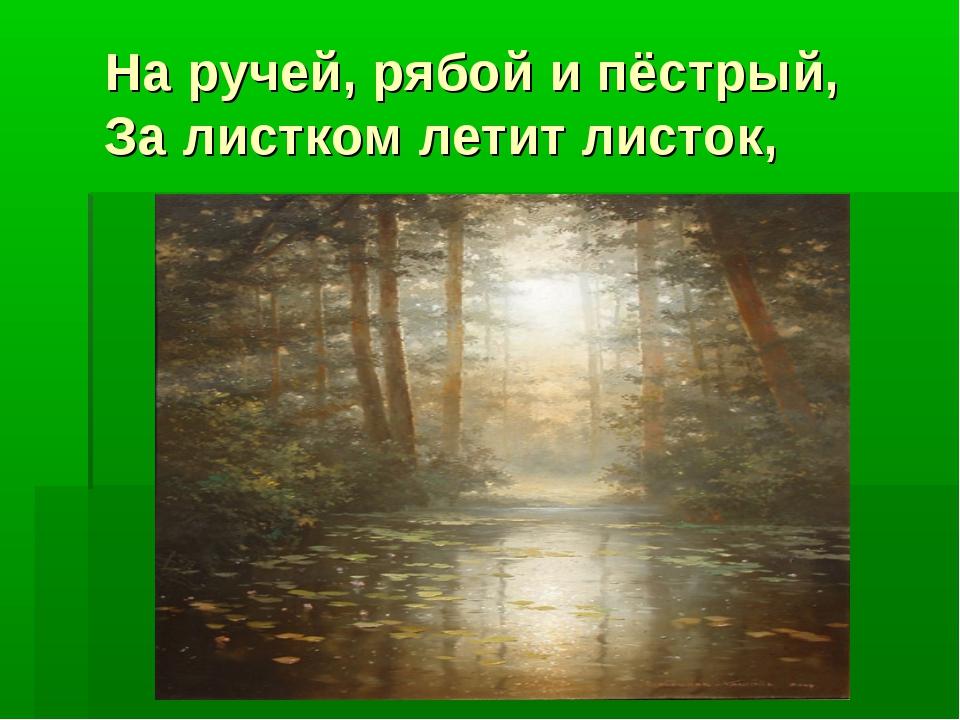 На ручей, рябой и пёстрый, За листком летит листок,
