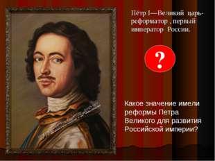 Пётр I—Великий царь- реформатор , первый император России. ? Какое значение