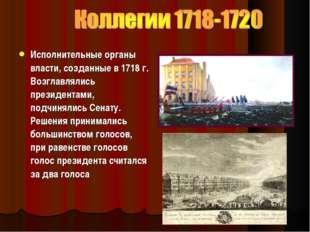 Исполнительные органы власти, созданные в1718г. Возглавлялись президентами