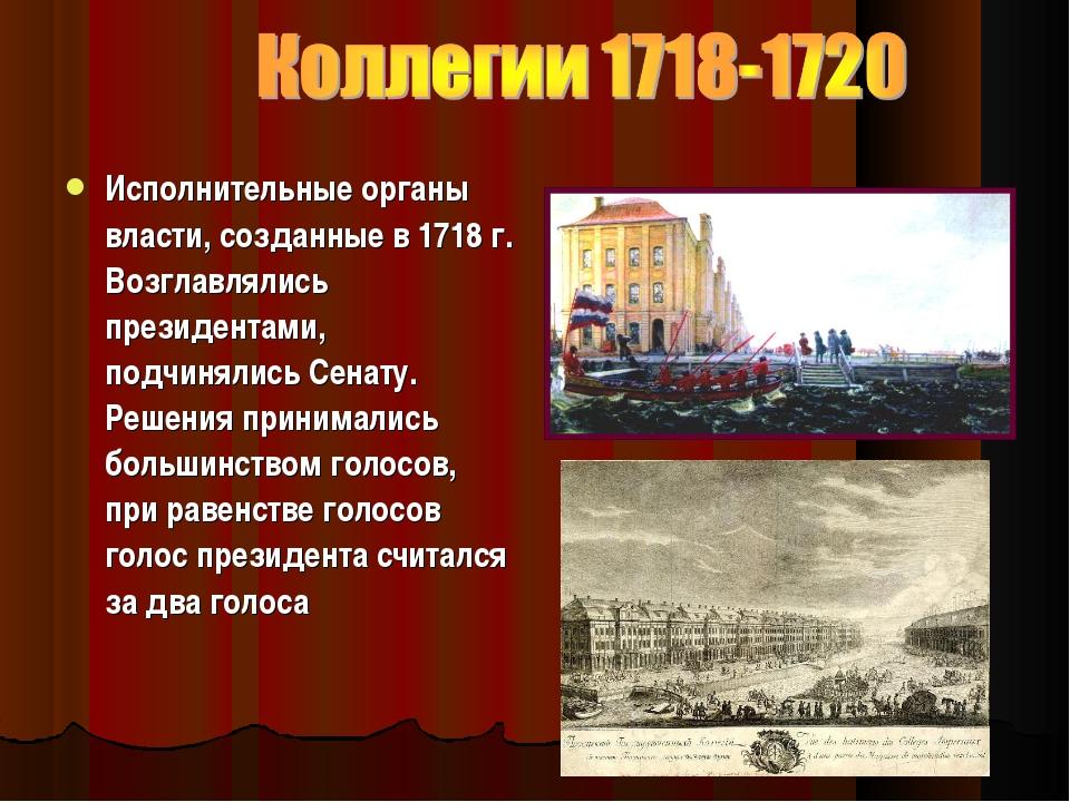 Исполнительные органы власти, созданные в1718г. Возглавлялись президентами...
