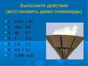 Выполните действия (восстановить девиз олимпиады) 1. 1,03+ 1,47 2. 360 : 100