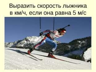 Выразить скорость лыжника в км/ч, если она равна 5 м/с