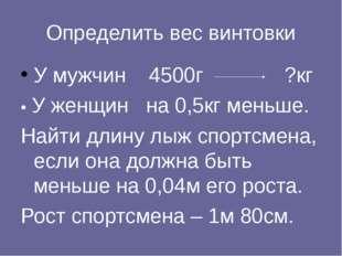 Определить вес винтовки У мужчин 4500г ?кг • У женщин на 0,5кг меньше. Найти