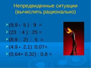 Непредвиденные ситуации (вычислить рационально) (9,9 • 5 ) : 9 = (23 : 4 ) :