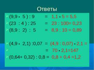 Ответы (9,9 • 5 ) : 9 = 1,1 • 5 = 5,5 (23 : 4 ) : 25 = 23 : 100= 0,23 (8,9 :