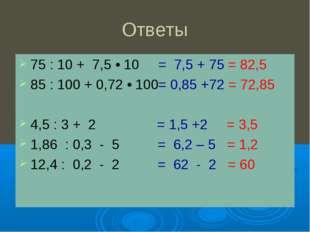Ответы 75 : 10 + 7,5 • 10 = 7,5 + 75 = 82,5 85 : 100 + 0,72 • 100= 0,85 +72 =