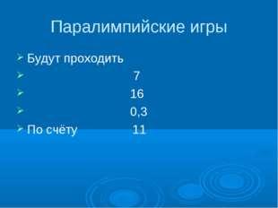Паралимпийские игры Будут проходить 7 16 0,3 По счёту 11