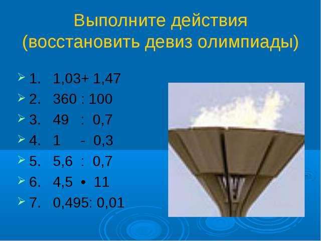 Выполните действия (восстановить девиз олимпиады) 1. 1,03+ 1,47 2. 360 : 100...