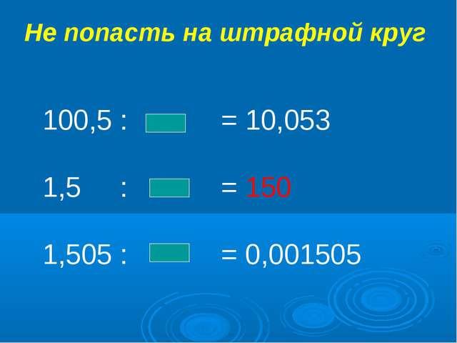 Не попасть на штрафной круг 100,5 : = 10,053 1,5 : = 150 1,505 : = 0,001505