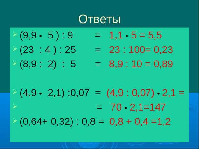 Ответы (9,9 • 5 ) : 9 = 1,1 • 5 = 5,5 (23 : 4 ) : 25 = 23 : 100= 0,23 (8,9 :...