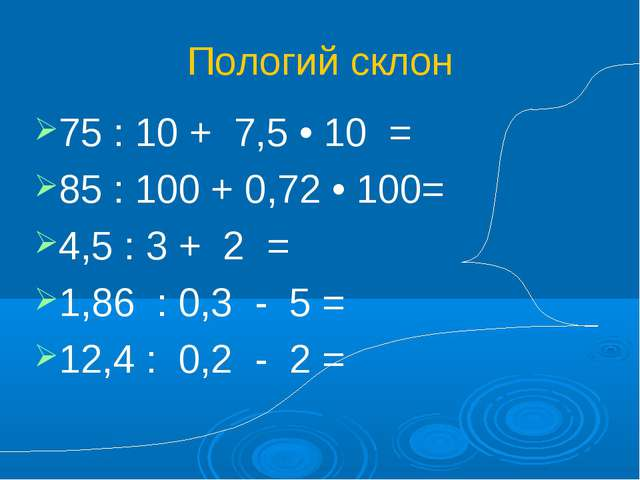 Пологий склон 75 : 10 + 7,5 • 10 = 85 : 100 + 0,72 • 100= 4,5 : 3 + 2 = 1,86...