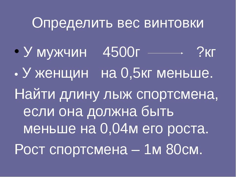 Определить вес винтовки У мужчин 4500г ?кг • У женщин на 0,5кг меньше. Найти...