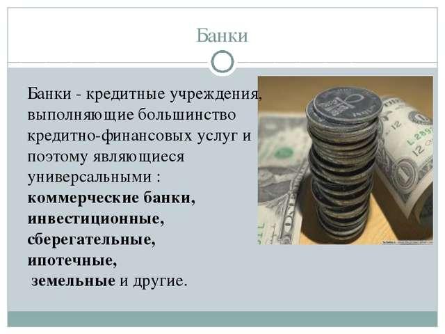 Банки Банки - кредитные учреждения, выполняющие большинство кредитно-финансов...