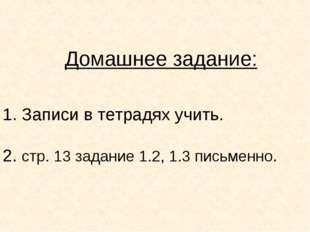 Домашнее задание: 1. Записи в тетрадях учить. 2. стр. 13 задание 1.2, 1.3 пис