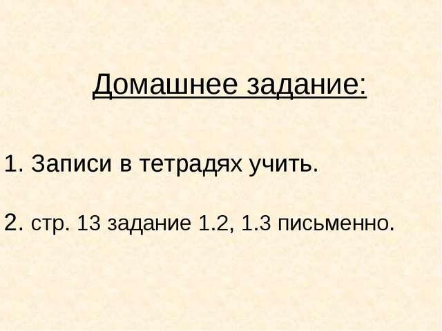 Домашнее задание: 1. Записи в тетрадях учить. 2. стр. 13 задание 1.2, 1.3 пис...